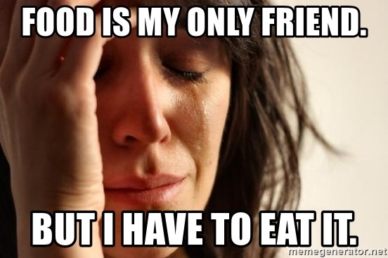 First World Problems - Food is my only friend. but I have to eat it.