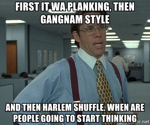 Office Space That Would Be Great - first it wa planking, then gangnam style and then harlem shuffle. When are people going to start thinking