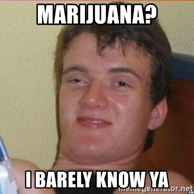 High 10 guy - Marijuana? I Barely know ya