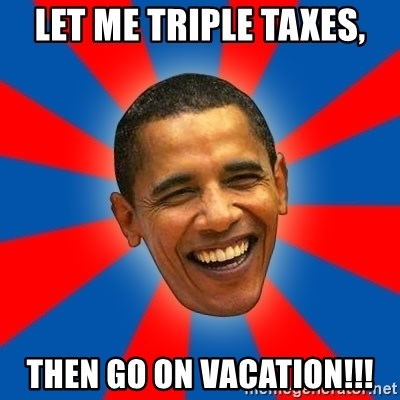 Obama - LET ME TRIPLE TAXES, THEN GO ON VACATION!!!