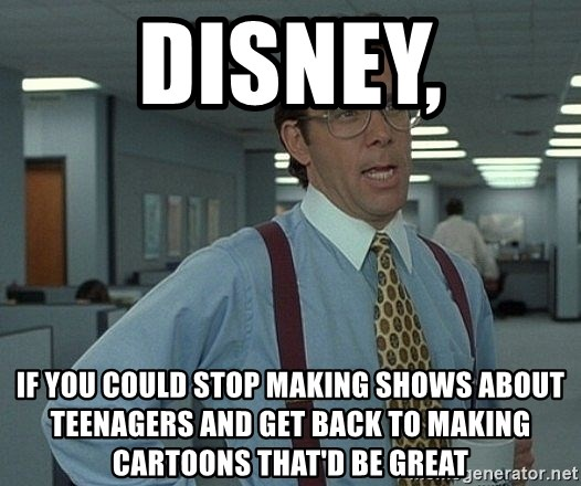 Bill Lumbergh - disney, if you could stop making shows about teenagers and get back to making cartoons that'd be great