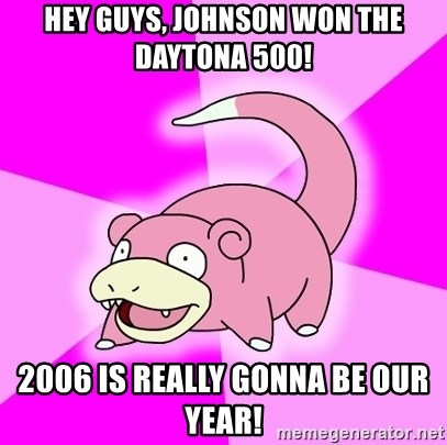 Slowpoke - hey guys, johnson won the daytona 500! 2006 is really gonna be our year!