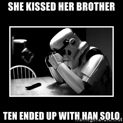Sad Trooper - she kissed her brother ten ended up with han solo