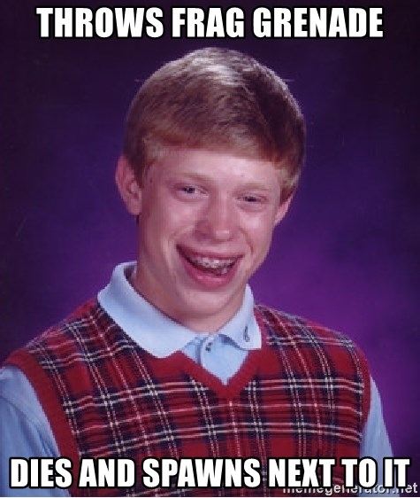 Bad Luck Brian - Throws frag grenade DIES AND SPAWNS NEXT TO IT