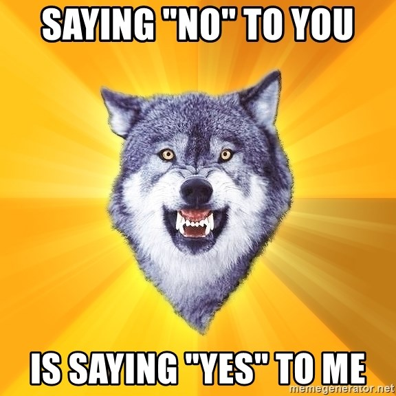 """Courage Wolf - Saying """"No"""" to you is saying """"yes"""" to me"""