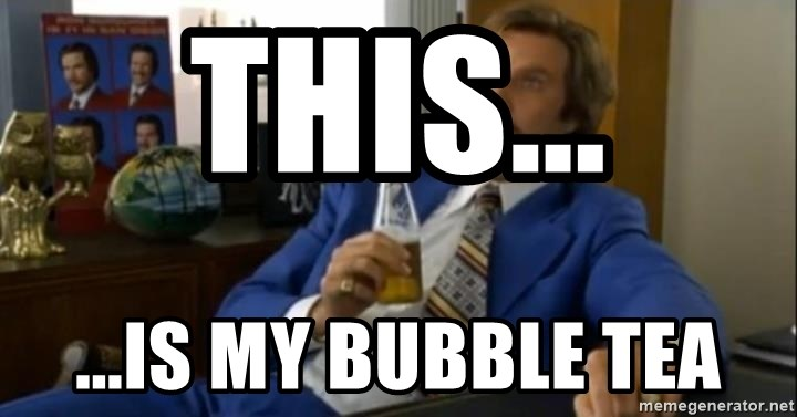 That escalated quickly-Ron Burgundy - THIS... ...IS MY BUBBLE TEA