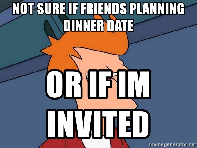 Futurama Fry - Not sure if friends planning dinner date or if im invited