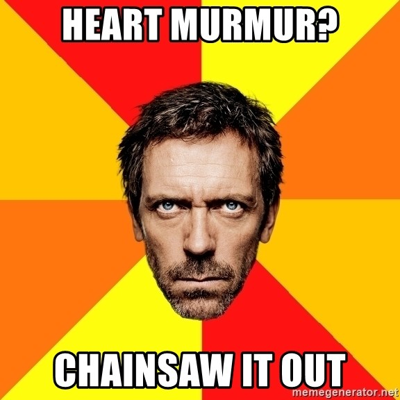 Diagnostic House - Heart murmur? Chainsaw it out