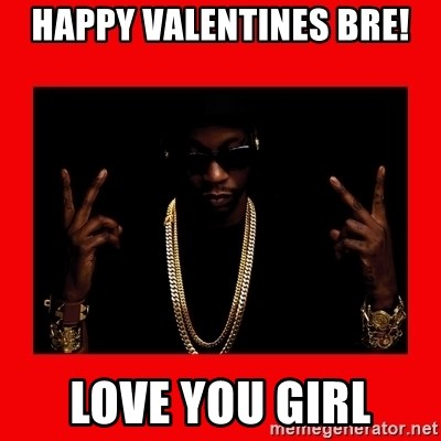 2 chainz valentine - HAPPY VALENTINES BRE! LOVE YOU GIRL