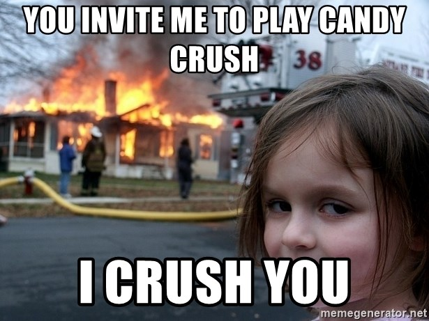 Disaster Girl - you invite me to play candy crush i crush you