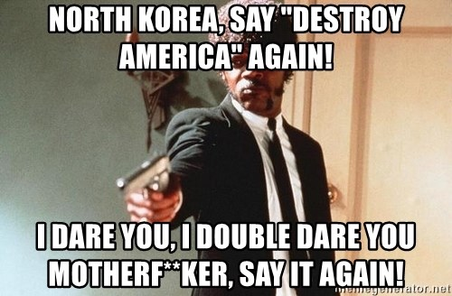 "I double dare you - North korea, say ""destroy america"" again! i dare you, i double dare you   motherf**ker, say it again!"