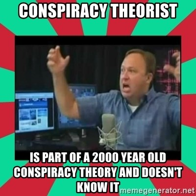 Alex Jones  - CONSPIRACY THEORIST IS PART OF A 2000 YEAR OLD CONSPIRACY THEORY AND DOESN'T KNOW IT