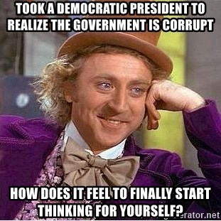Willy Wonka - Took a Democratic president to realize the government is corrupt How does it feel to finally start thinking for yourself?
