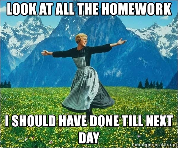 Look at all the things - look at all the homework i should have done till next day