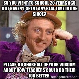 Willy Wonka - So you went to school 20 years ago but haven't spent any real time in one since? Please, do share all of your wisdom about how teachers could do their job better.