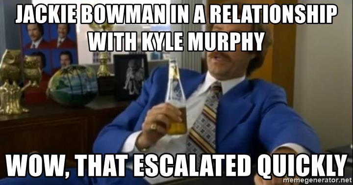 That escalated quickly-Ron Burgundy - Jackie bowman in a relationship with kyle murphy wow, that escalated quickly