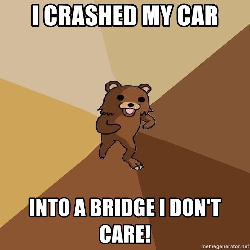 Pedo Bear From Beyond - I CRASHED MY CAR INTO A BRIDGE I DON'T CARE!