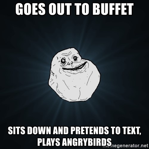 Forever Alone - goes out to buffet sits down and pretends to text, plays angrybirds