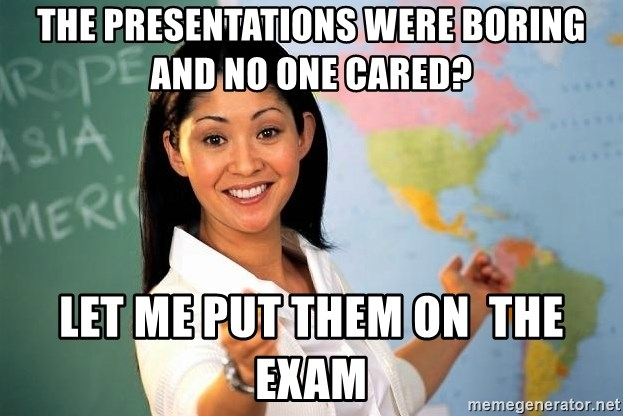 Unhelpful High School Teacher - The presentations were boring and no one cared? Let me put them on  the exam