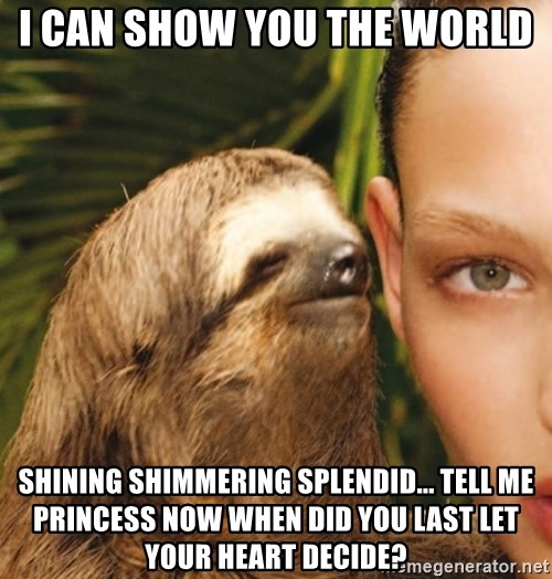 The Rape Sloth - i can show you the world shining shimmering splendid... tell me princess now when did you last let your heart decide?
