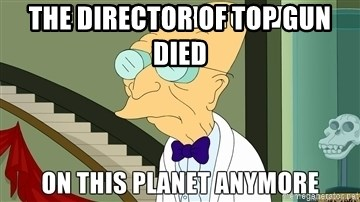 I Dont Want To Live On This Planet Anymore - The director of top gun died