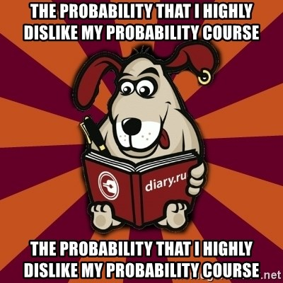Typical-Diary-Dog - The probability that I highly dislike my probability course The probability that I highly dislike my probability course