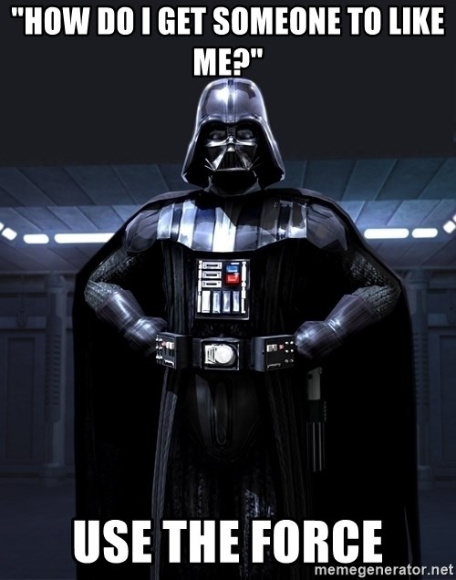 "Bitch Darth Vader - ""how do I get someone to like me?"" Use the force"