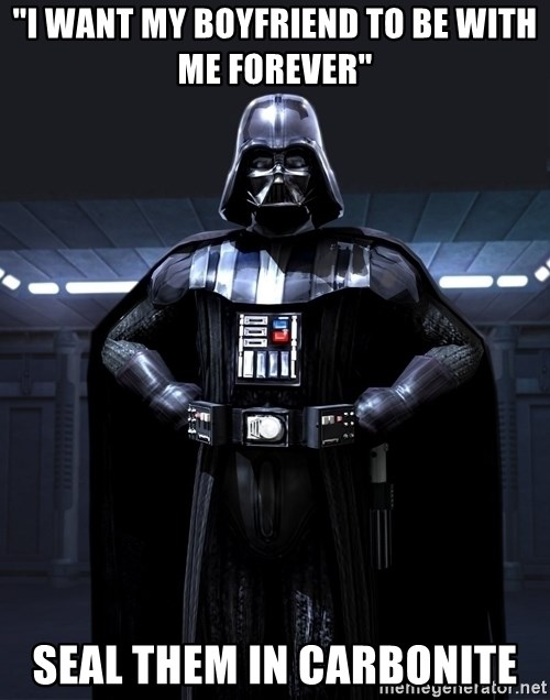 """Bitch Darth Vader - """"I want my boyfriend to be with me forever"""" seal them in carbonite"""