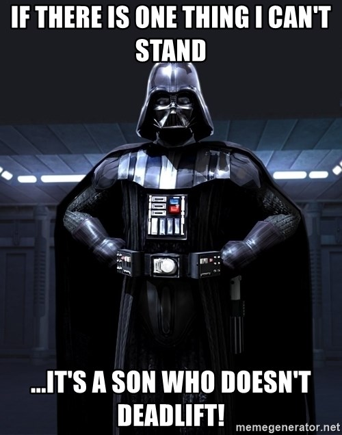 Bitch Darth Vader - If there is one thing i can't stand ...it's a son who doesn't deadlift!