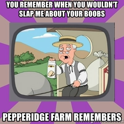 Pepperidge Farm Remembers FG - you remember when you wouldn't slap me about your boobs pepperidge farm remembers