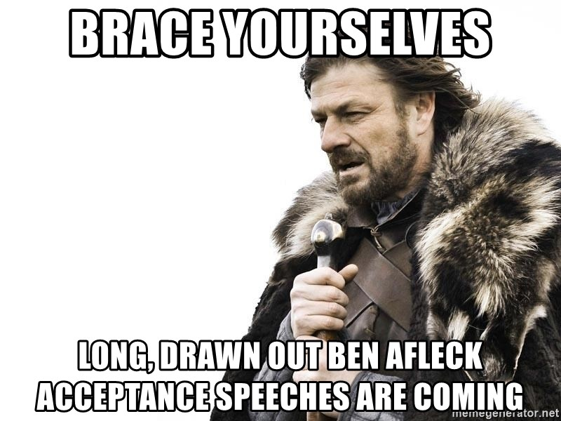 Winter is Coming - Brace yourselves long, drawn out ben afleck acceptance speeches are coming