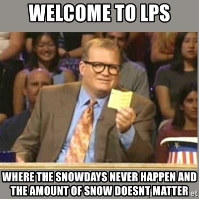 Welcome to Whose Line - Welcome to Lps Where the snowdays never happen and the amount of snow doesnt matter
