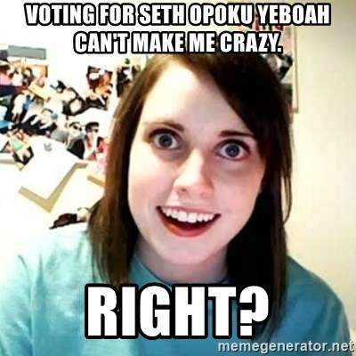 overly attached girl - voting for seth opoku yeboah can't make me crazy. right?
