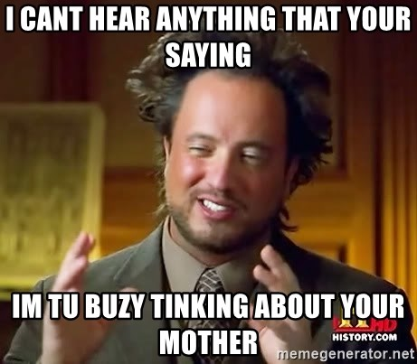 Ancient Aliens - i cant hear anything that your saying im tu buzy tinking about your mother