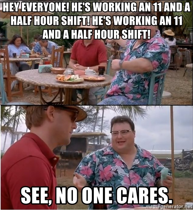 See? Nobody Cares - Hey everyone! HE'S WORKING AN 11 AND A HALF HOUR SHIFT! he's working an 11 and a half hour shift! See, no one cares.