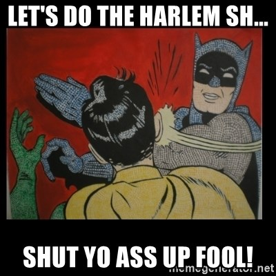 Batman Slappp - Let's do the Harlem sh... shut yo ass up fool!