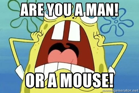 Enraged Spongebob - ARE YOU A MAN! OR A MOUSE!