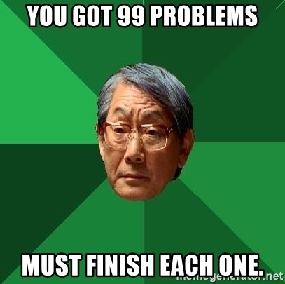 High Expectations Asian Father - YOu got 99 problems Must finish each one.