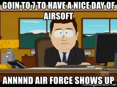south park aand it's gone - GOIN TO 7 TO HAVE A NICE DAY OF AIRSOFT ANNNND AIR FORCE SHOWS UP