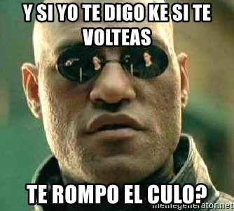 What if I told you / Matrix Morpheus - Y SI YO TE DIGO KE SI TE VOLTEAS   TE ROMPO EL CULO?