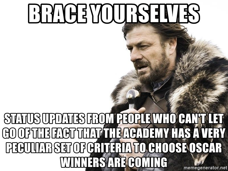 Winter is Coming - brace yourselves status updates from people who can't let go of the fact that the academy has a very peculiar set of criteria to choose oscar winners are coming
