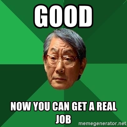 High Expectations Asian Father - good Now you can get a real job