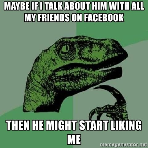 Philosoraptor - Maybe if i talk about him with all my friends on facebook then he might start liking me