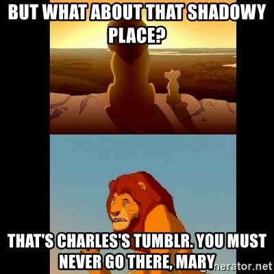 Lion King Shadowy Place - But what about that shadowy place?  That's charles's tumblr. you must never go there, mary