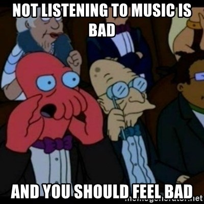 You should Feel Bad - not listening to music is bad and you should feel bad