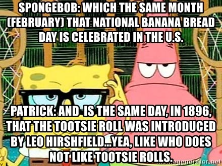 Serious Spongebob - Spongebob: Which the same month(FEBRUARY) that National BANANA bread day is celebrated in the U.S. PATRICK: And  is the same day, in 1896, that the Tootsie Roll was introduced by Leo Hirshfield...yea, like who does not like tootsie rolls.