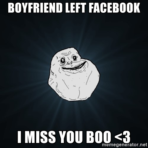 Forever Alone - Boyfriend left facebook i miss you boo <3
