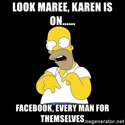 look-marge - LOOK MAREE, KAREN IS ON...... FACEBOOK, EVERY MAN FOR THEMSELVES