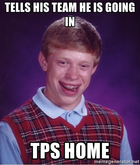 Bad Luck Brian - tells his team he is going in tps home