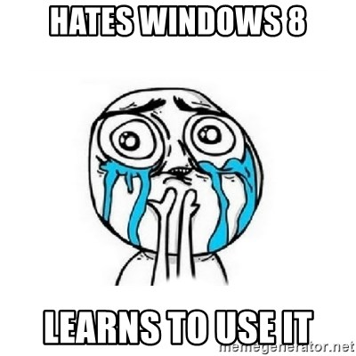 Crying face - HATES WINDOWS 8 LEARNS TO USE IT